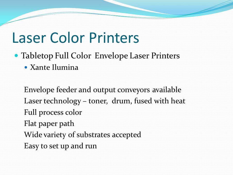 Laser Color Printers Tabletop Full Color Envelope Laser Printers Xante Ilumina Envelope feeder and output conveyors available Laser technology – toner, drum, fused with heat Full process color Flat paper path Wide variety of substrates accepted Easy to set up and run