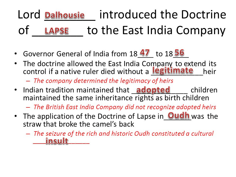 Lord ________ introduced the Doctrine of ________ to the East India Company Governor General of India from 18____ to 18____ The doctrine allowed the East India Company to extend its control if a native ruler died without a _____________heir – The company determined the legitimacy of heirs Indian tradition maintained that ______________ children maintained the same inheritance rights as birth children – The British East India Company did not recognize adopted heirs The application of the Doctrine of Lapse in_______was the straw that broke the camels back – The seizure of the rich and historic Oudh constituted a cultural ________________