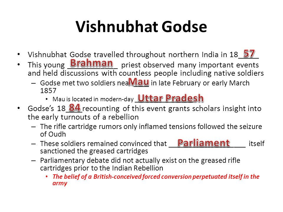 Vishnubhat Godse Vishnubhat Godse travelled throughout northern India in 18_____ This young ____________ priest observed many important events and held discussions with countless people including native soldiers – Godse met two soldiers near ____ in late February or early March 1857 Mau is located in modern-day __________________ Godses 18____recounting of this event grants scholars insight into the early turnouts of a rebellion – The rifle cartridge rumors only inflamed tensions followed the seizure of Oudh – These soldiers remained convinced that ____________________ itself sanctioned the greased cartridges – Parliamentary debate did not actually exist on the greased rifle cartridges prior to the Indian Rebellion The belief of a British-conceived forced conversion perpetuated itself in the army