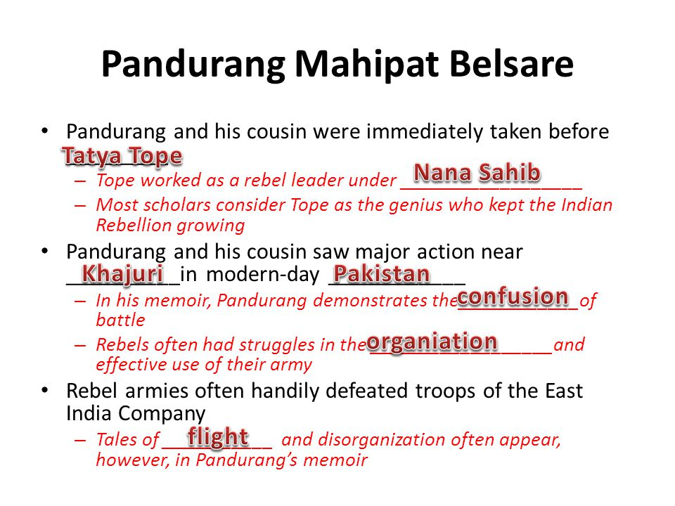Pandurang Mahipat Belsare Pandurang and his cousin were immediately taken before _________ – Tope worked as a rebel leader under __________________ – Most scholars consider Tope as the genius who kept the Indian Rebellion growing Pandurang and his cousin saw major action near __________in modern-day ____________ – In his memoir, Pandurang demonstrates the____________of battle – Rebels often had struggles in the __________________and effective use of their army Rebel armies often handily defeated troops of the East India Company – Tales of ___________ and disorganization often appear, however, in Pandurangs memoir