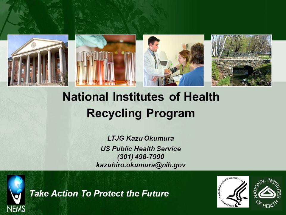 Take Action To Protect the Future National Institutes of Health Recycling Program LTJG Kazu Okumura US Public Health Service (301) 496-7990 kazuhiro.okumura@nih.gov