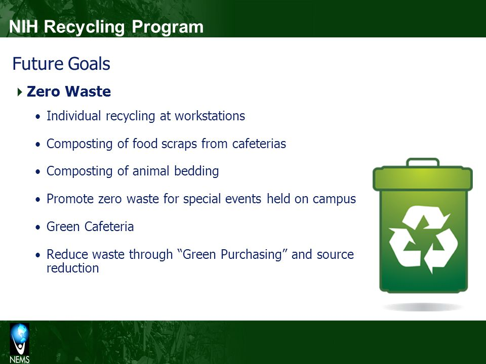 Future Goals Zero Waste Individual recycling at workstations Composting of food scraps from cafeterias Composting of animal bedding Promote zero waste