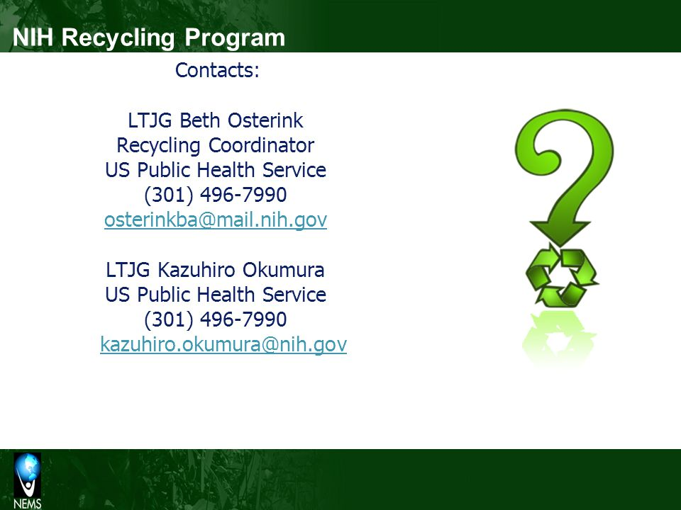 Contacts: LTJG Beth Osterink Recycling Coordinator US Public Health Service (301) 496-7990 osterinkba@mail.nih.gov LTJG Kazuhiro Okumura US Public Health Service (301) 496-7990 kazuhiro.okumura@nih.gov kazuhiro.okumura@nih.gov