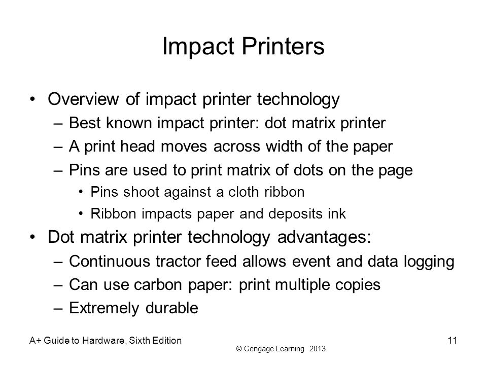 © Cengage Learning 2013 A+ Guide to Hardware, Sixth Edition11 Impact Printers Overview of impact printer technology –Best known impact printer: dot ma