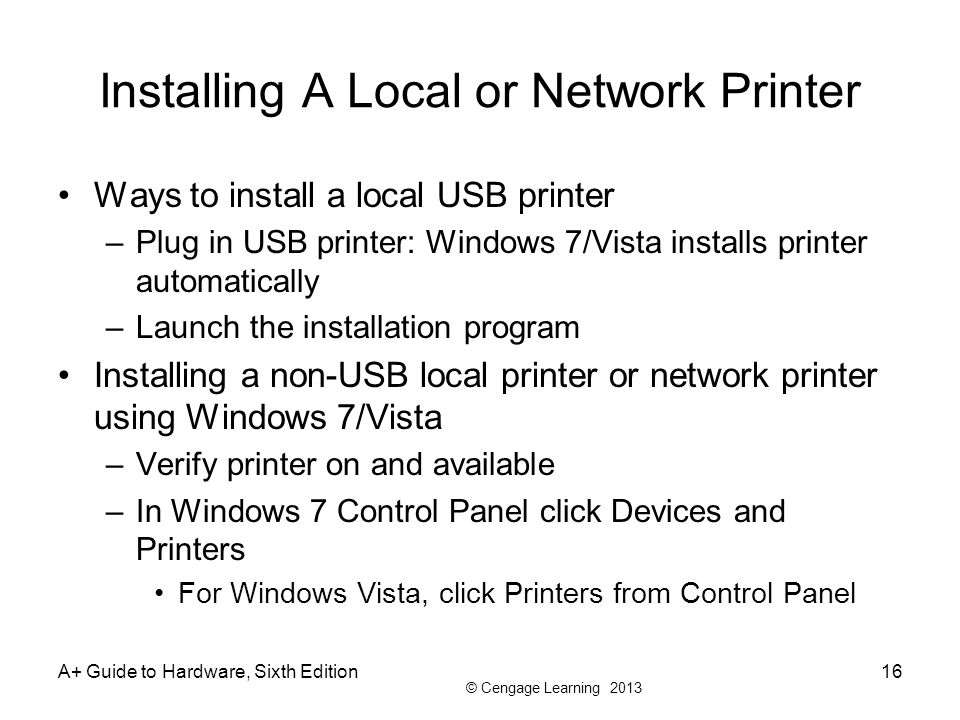© Cengage Learning 2013 Installing A Local or Network Printer Ways to install a local USB printer –Plug in USB printer: Windows 7/Vista installs print