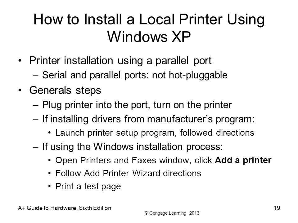 © Cengage Learning 2013 A+ Guide to Hardware, Sixth Edition19 How to Install a Local Printer Using Windows XP Printer installation using a parallel po