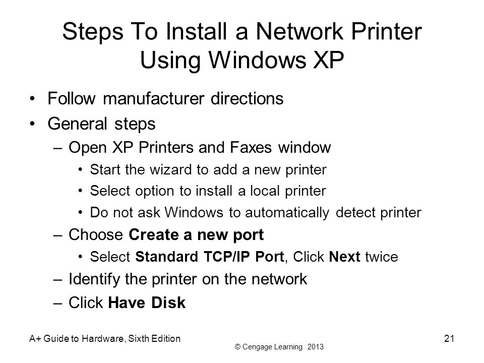 © Cengage Learning 2013 A+ Guide to Hardware, Sixth Edition21 Steps To Install a Network Printer Using Windows XP Follow manufacturer directions Gener