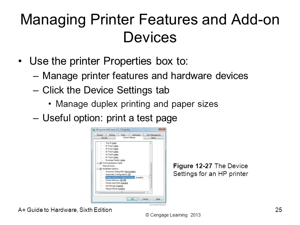 © Cengage Learning 2013 Managing Printer Features and Add-on Devices Use the printer Properties box to: –Manage printer features and hardware devices