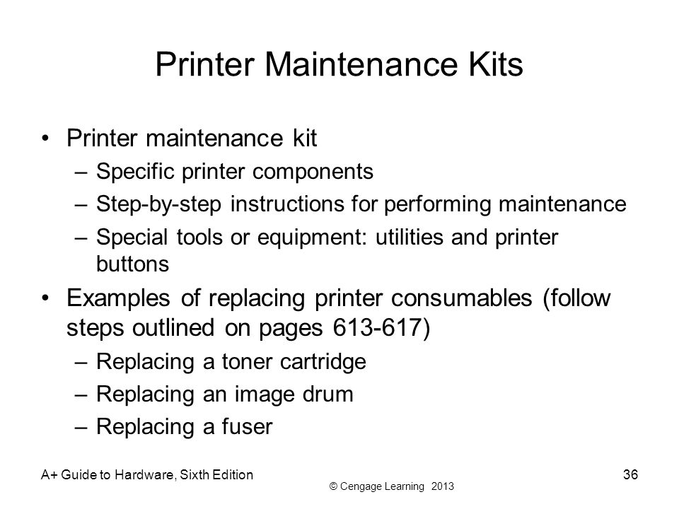 © Cengage Learning 2013 A+ Guide to Hardware, Sixth Edition36 Printer Maintenance Kits Printer maintenance kit –Specific printer components –Step-by-s