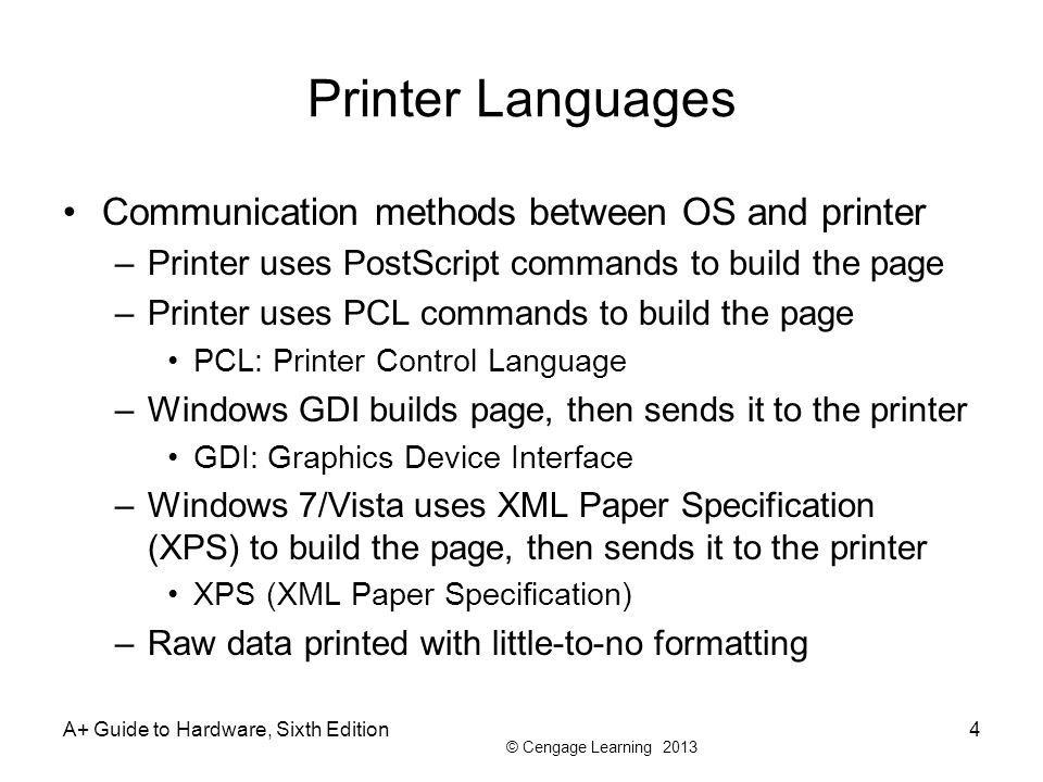 © Cengage Learning 2013 Printer Languages Communication methods between OS and printer –Printer uses PostScript commands to build the page –Printer us