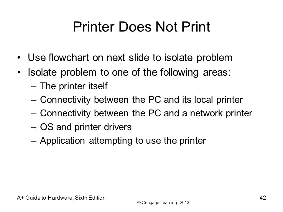 © Cengage Learning 2013 A+ Guide to Hardware, Sixth Edition42 Printer Does Not Print Use flowchart on next slide to isolate problem Isolate problem to