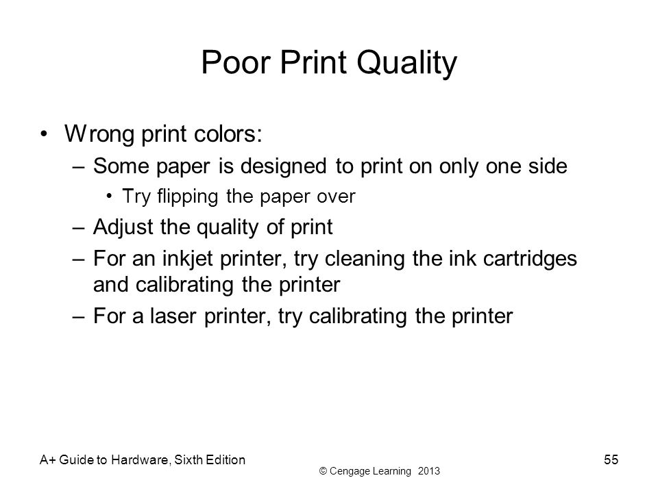 © Cengage Learning 2013 Poor Print Quality Wrong print colors: –Some paper is designed to print on only one side Try flipping the paper over –Adjust t