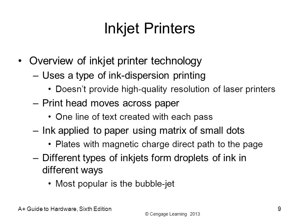 © Cengage Learning 2013 A+ Guide to Hardware, Sixth Edition9 Inkjet Printers Overview of inkjet printer technology –Uses a type of ink-dispersion prin
