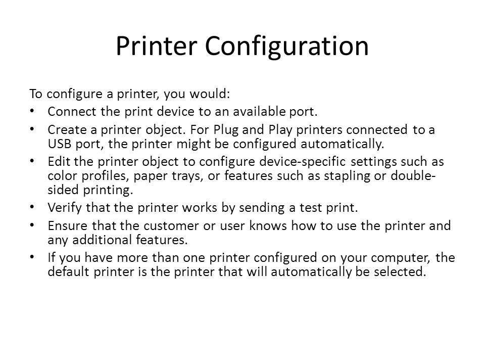 Printer Configuration To configure a printer, you would: Connect the print device to an available port.