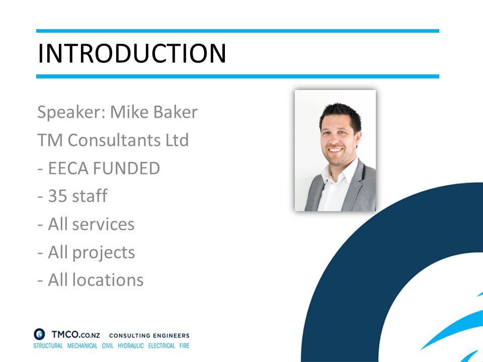 INTRODUCTION Speaker: Mike Baker TM Consultants Ltd - EECA FUNDED - 35 staff - All services - All projects - All locations
