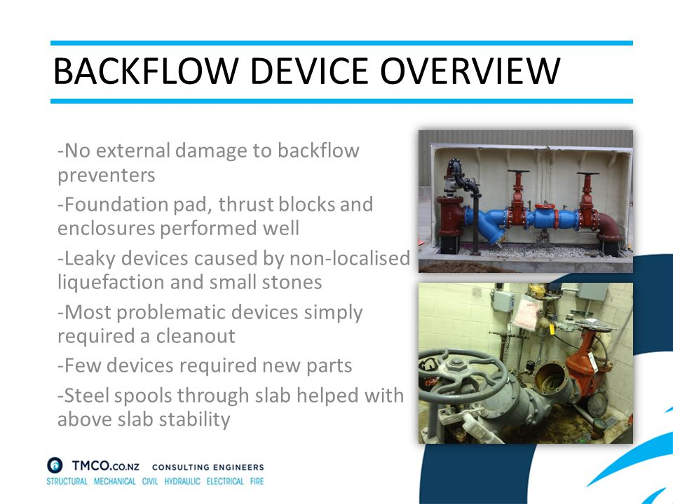 BACKFLOW DEVICE OVERVIEW -No external damage to backflow preventers -Foundation pad, thrust blocks and enclosures performed well -Leaky devices caused by non-localised liquefaction and small stones -Most problematic devices simply required a cleanout -Few devices required new parts -Steel spools through slab helped with above slab stability