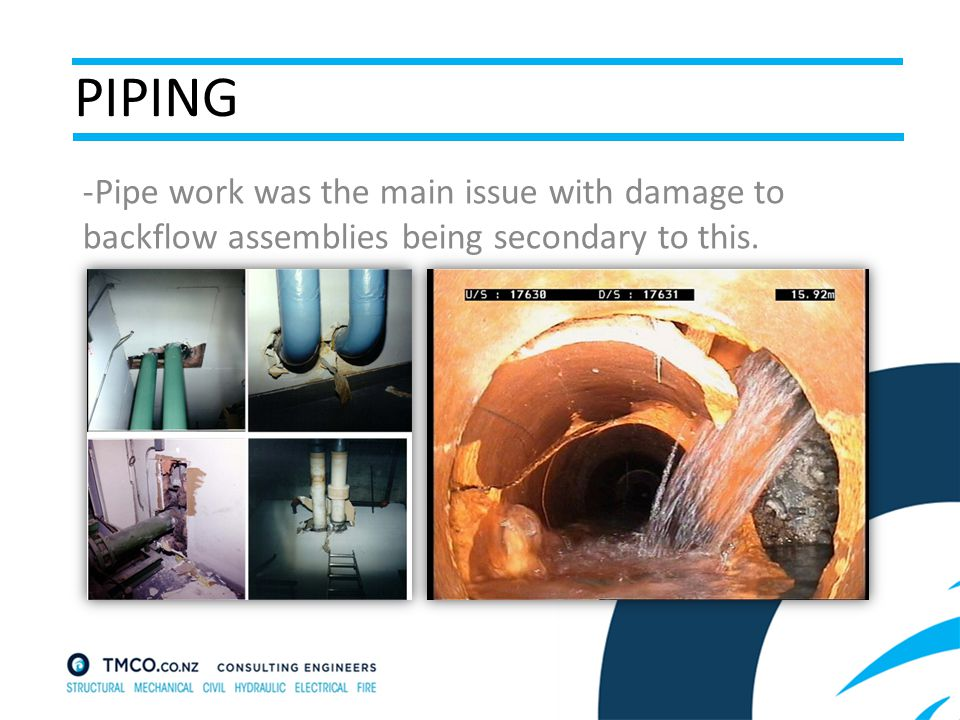 PIPING -Pipe work was the main issue with damage to backflow assemblies being secondary to this.