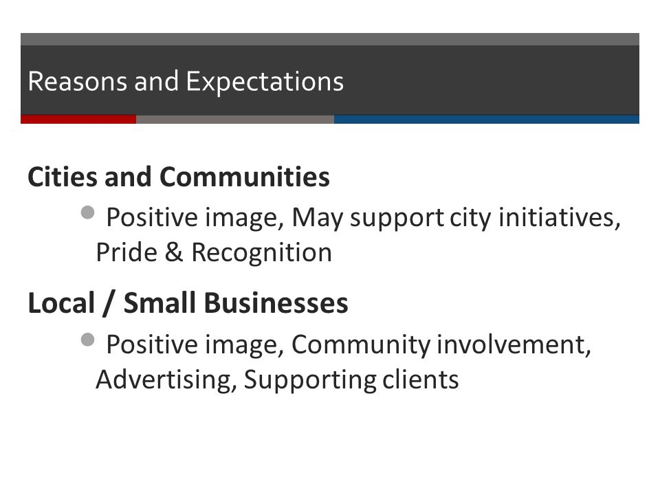 Reasons and Expectations Cities and Communities Positive image, May support city initiatives, Pride & Recognition Local / Small Businesses Positive im
