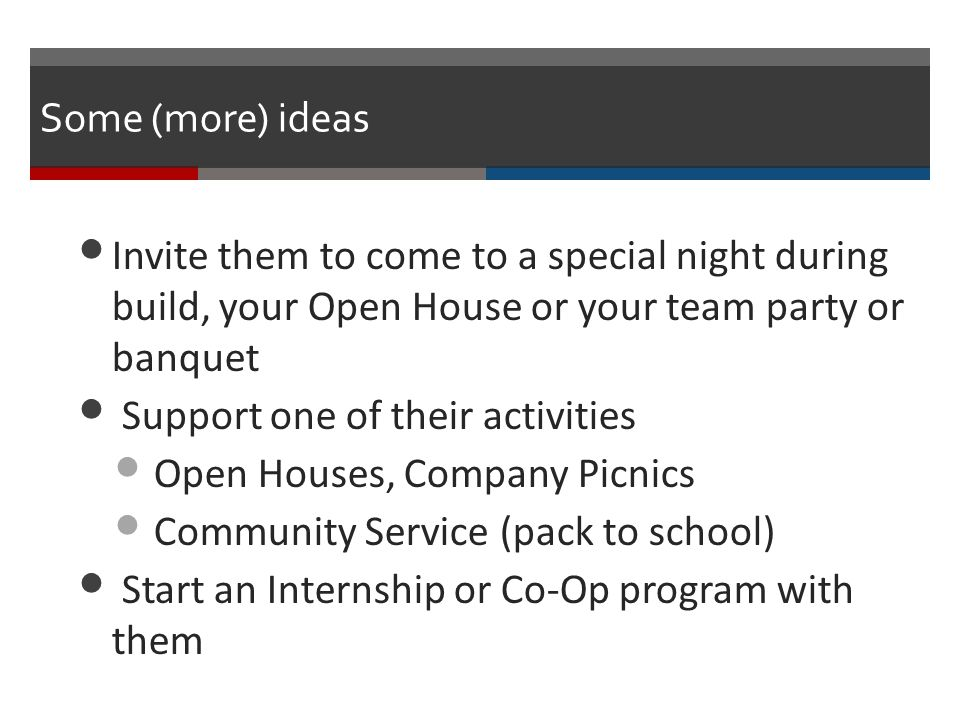 Some (more) ideas Invite them to come to a special night during build, your Open House or your team party or banquet Support one of their activities Open Houses, Company Picnics Community Service (pack to school) Start an Internship or Co-Op program with them