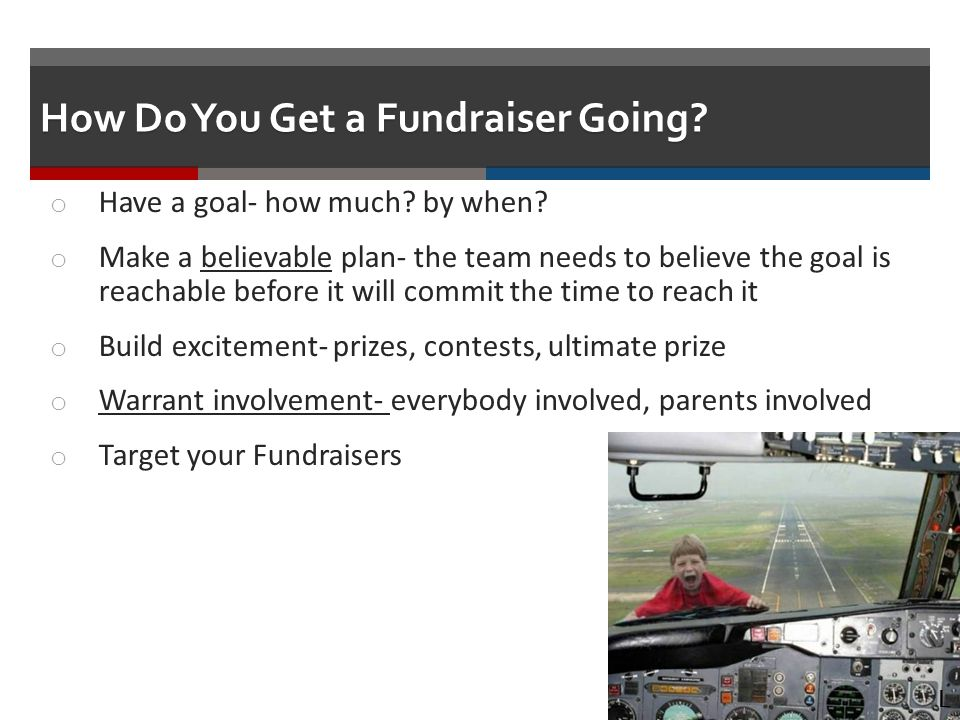 How Do You Get a Fundraiser Going. o Have a goal- how much.