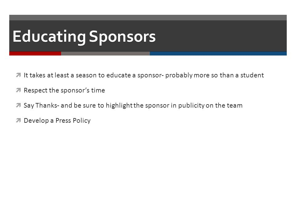 Educating Sponsors It takes at least a season to educate a sponsor- probably more so than a student Respect the sponsors time Say Thanks- and be sure to highlight the sponsor in publicity on the team Develop a Press Policy