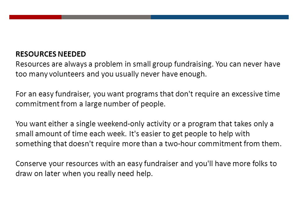 RESOURCES NEEDED Resources are always a problem in small group fundraising. You can never have too many volunteers and you usually never have enough.