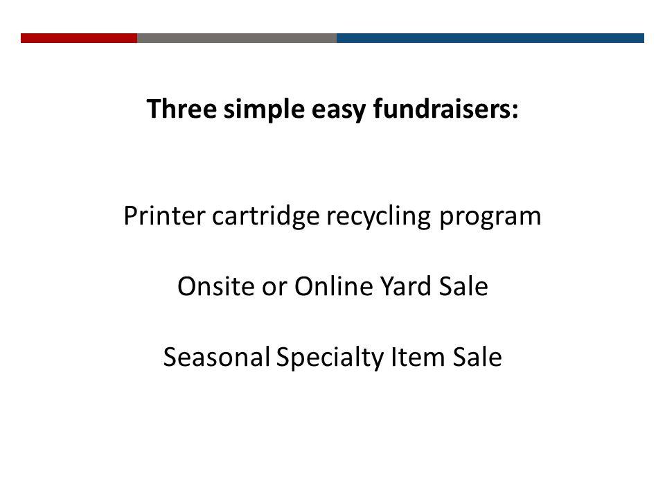 Three simple easy fundraisers: Printer cartridge recycling program Onsite or Online Yard Sale Seasonal Specialty Item Sale