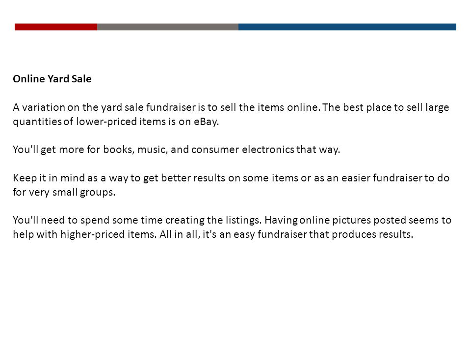 Online Yard Sale A variation on the yard sale fundraiser is to sell the items online. The best place to sell large quantities of lower-priced items is