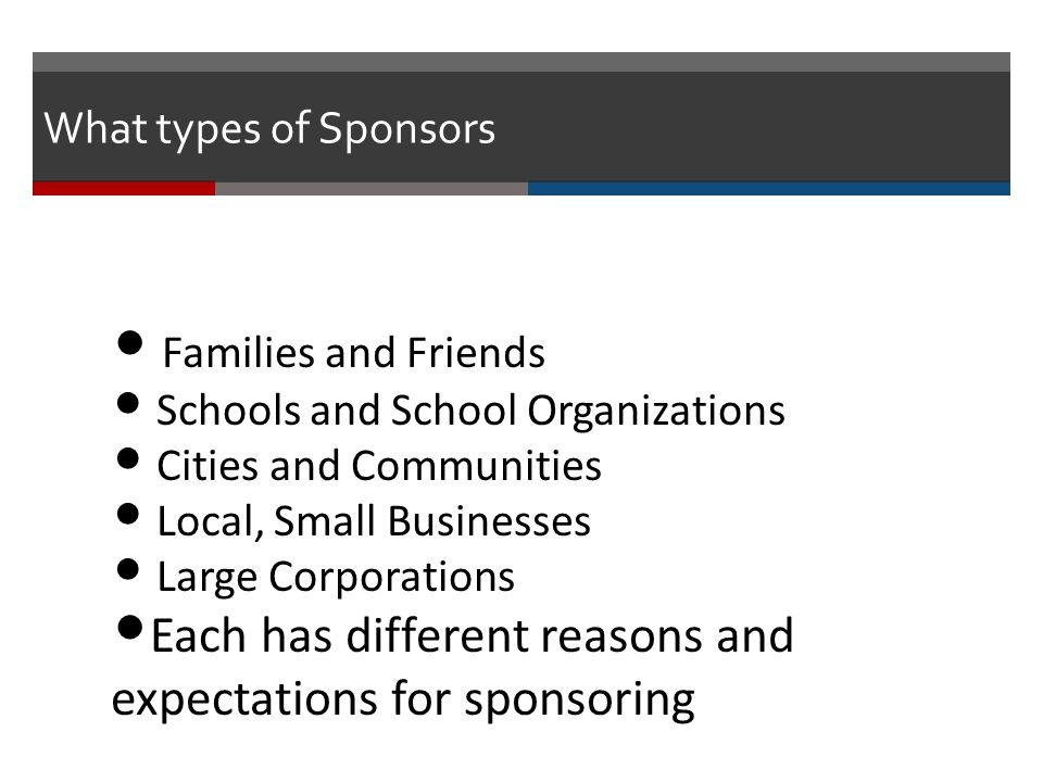 Families and Friends Schools and School Organizations Cities and Communities Local, Small Businesses Large Corporations Each has different reasons and expectations for sponsoring What types of Sponsors
