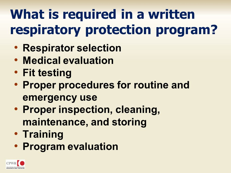 What is required in a written respiratory protection program? Respirator selection Medical evaluation Fit testing Proper procedures for routine and em