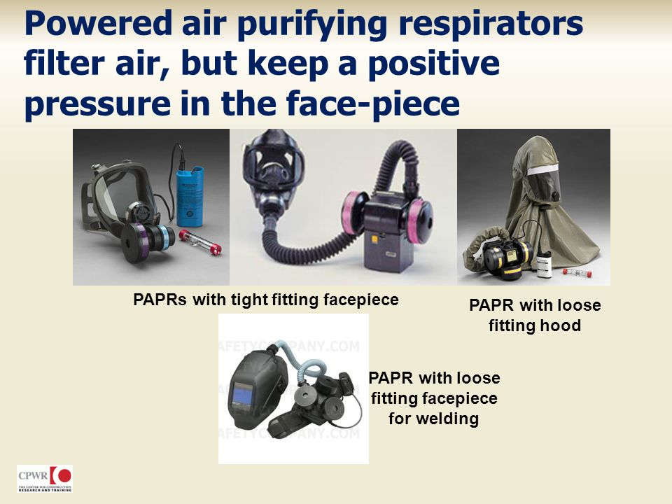 Powered air purifying respirators filter air, but keep a positive pressure in the face-piece PAPRs with tight fitting facepiece PAPR with loose fittin