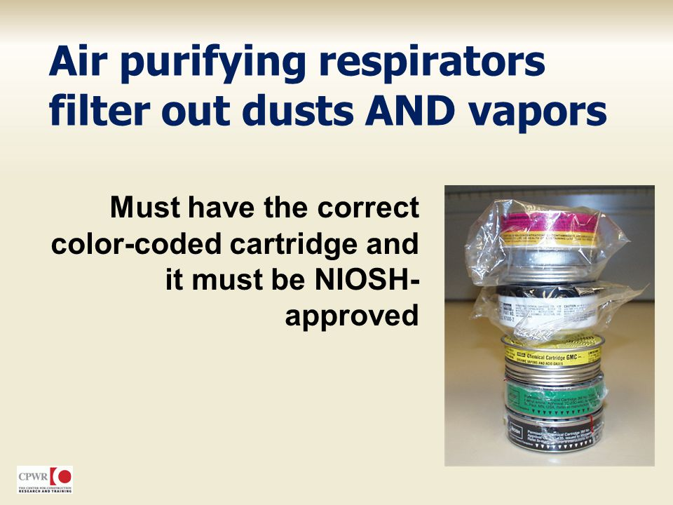 Air purifying respirators filter out dusts AND vapors Must have the correct color-coded cartridge and it must be NIOSH- approved