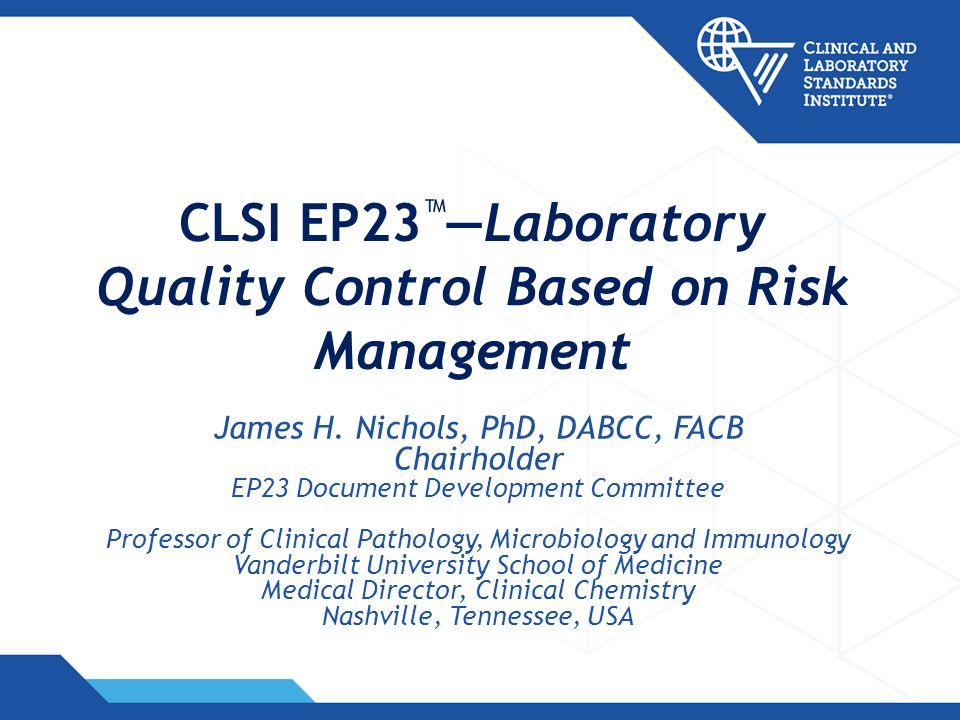 CLSI EP23 Laboratory Quality Control Based on Risk Management James H. Nichols, PhD, DABCC, FACB Chairholder EP23 Document Development Committee Profe