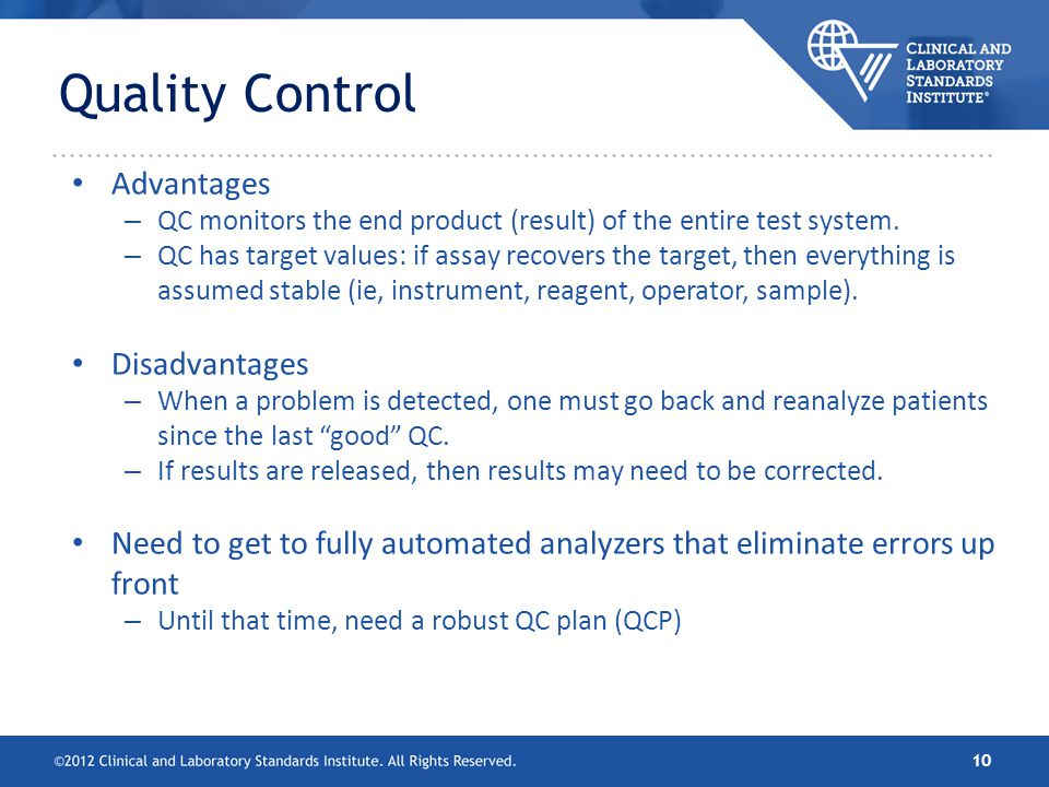 Quality Control Advantages – QC monitors the end product (result) of the entire test system. – QC has target values: if assay recovers the target, the