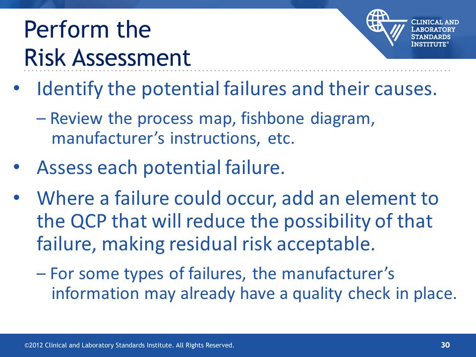 Perform the Risk Assessment Identify the potential failures and their causes. – Review the process map, fishbone diagram, manufacturers instructions,