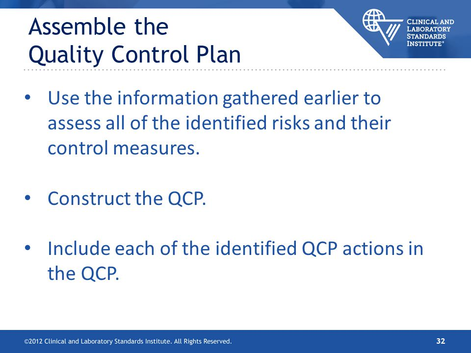 Assemble the Quality Control Plan Use the information gathered earlier to assess all of the identified risks and their control measures. Construct the