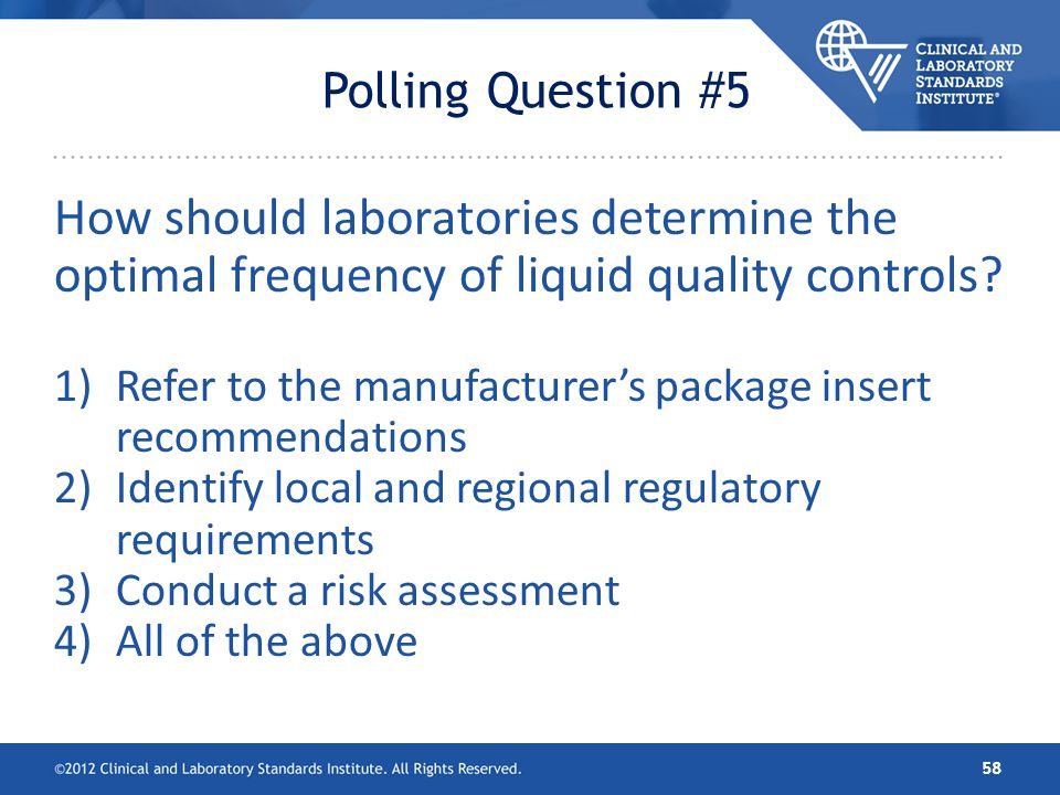 Polling Question #5 How should laboratories determine the optimal frequency of liquid quality controls? 1)Refer to the manufacturers package insert re