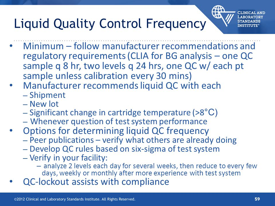 Liquid Quality Control Frequency Minimum – follow manufacturer recommendations and regulatory requirements (CLIA for BG analysis – one QC sample q 8 h