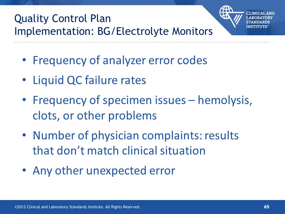 Quality Control Plan Implementation: BG/Electrolyte Monitors Frequency of analyzer error codes Liquid QC failure rates Frequency of specimen issues –
