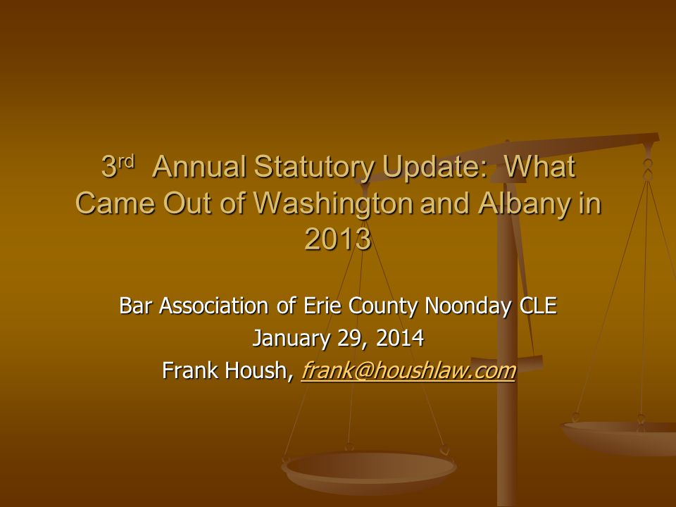 Bar Association of Erie County Noonday CLE January 29, 2014 Frank Housh,  3 rd Annual Statutory Update: What Came Out of Washington and Albany in 2013