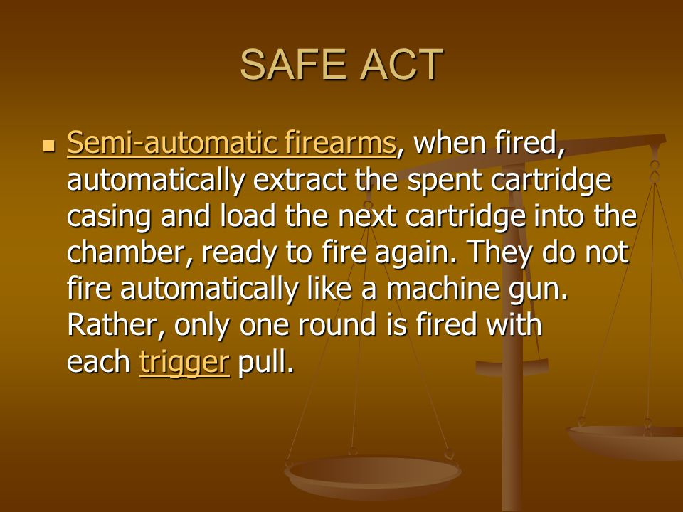 SAFE ACT Semi-automatic firearms, when fired, automatically extract the spent cartridge casing and load the next cartridge into the chamber, ready to fire again.