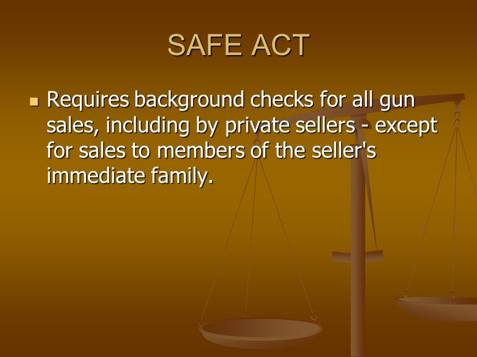 SAFE ACT Requires background checks for all gun sales, including by private sellers - except for sales to members of the seller s immediate family.