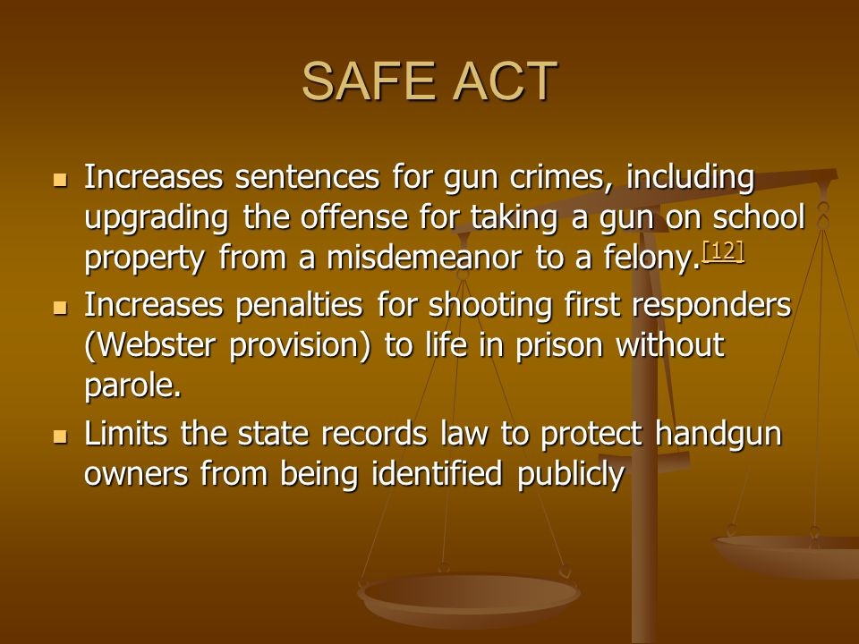 SAFE ACT Increases sentences for gun crimes, including upgrading the offense for taking a gun on school property from a misdemeanor to a felony.