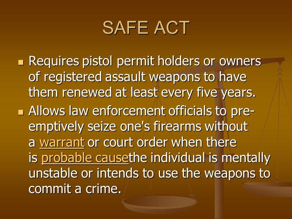 SAFE ACT Requires pistol permit holders or owners of registered assault weapons to have them renewed at least every five years.