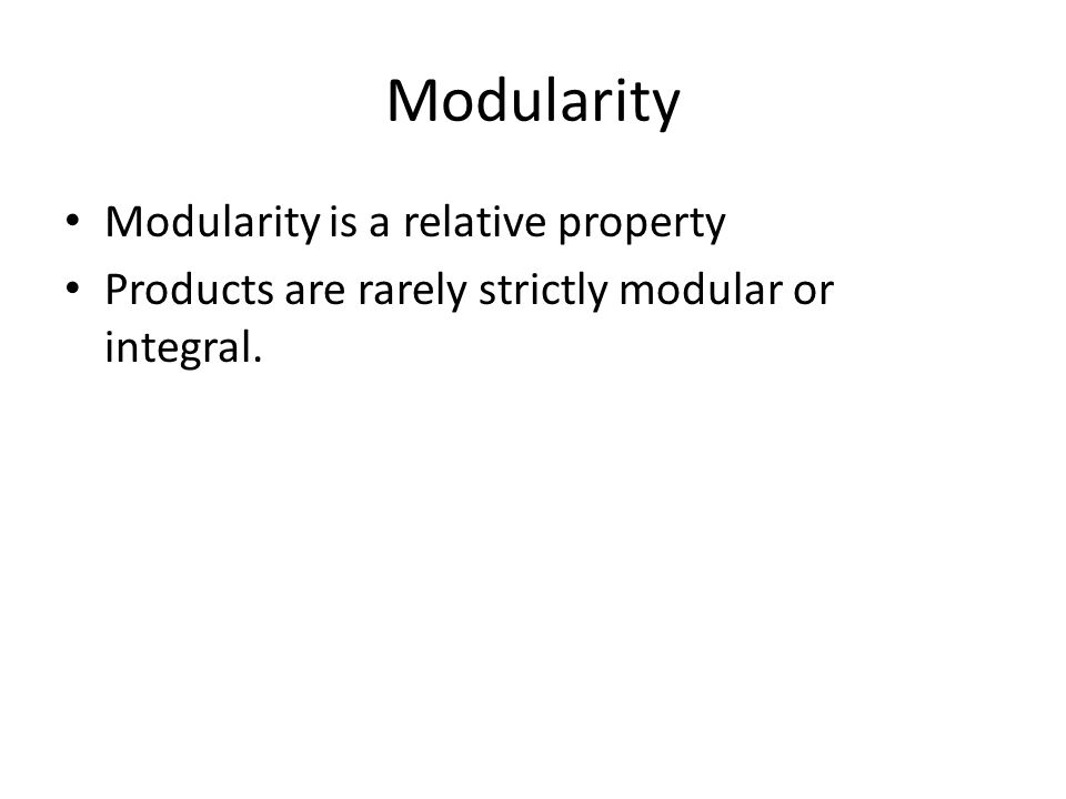 Modularity Modularity is a relative property Products are rarely strictly modular or integral.