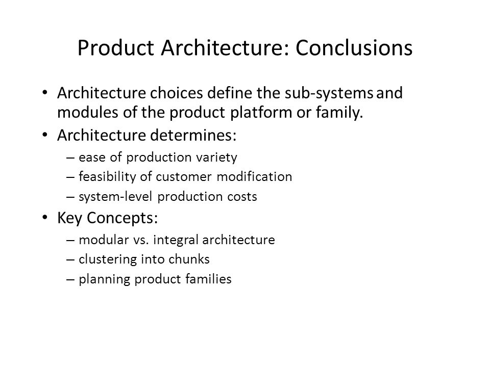 Product Architecture: Conclusions Architecture choices define the sub-systems and modules of the product platform or family.