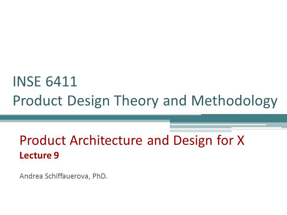 INSE 6411 Product Design Theory and Methodology Product Architecture and Design for X Lecture 9 Andrea Schiffauerova, PhD.