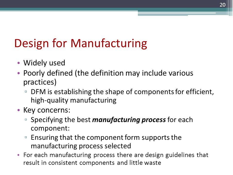 Design for Manufacturing Widely used Poorly defined (the definition may include various practices) DFM is establishing the shape of components for eff