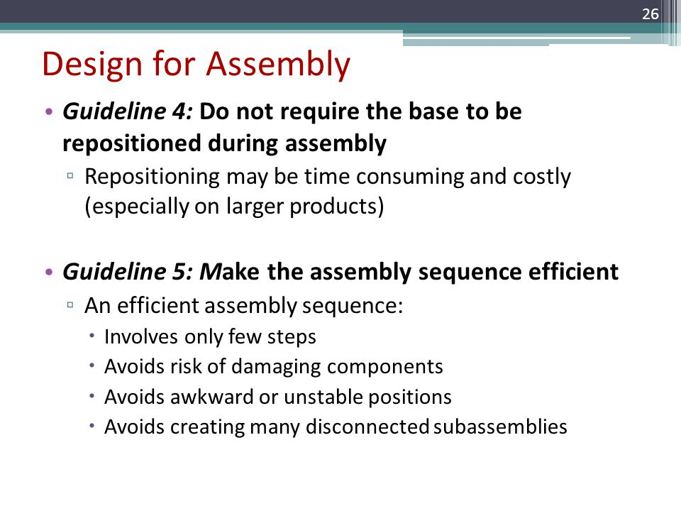 Design for Assembly Guideline 4: Do not require the base to be repositioned during assembly Repositioning may be time consuming and costly (especially