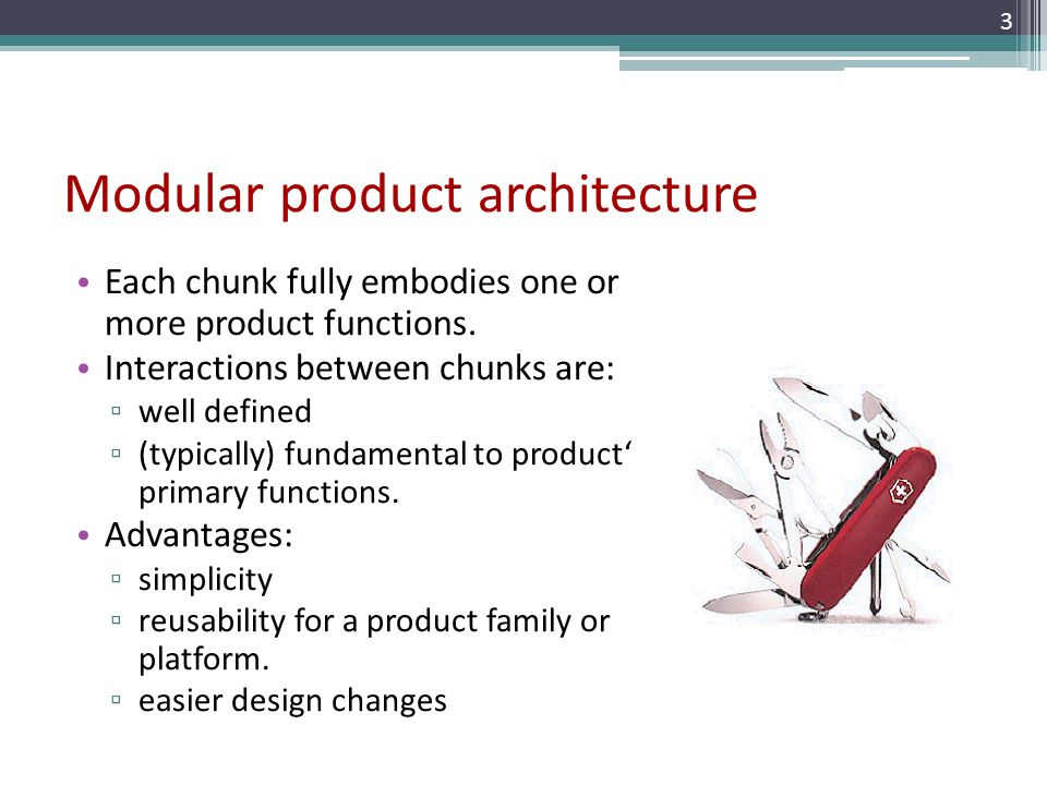 Modular product architecture Each chunk fully embodies one or more product functions. Interactions between chunks are: well defined (typically) fundam
